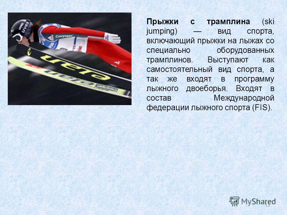 Прыжки с трамплана (ski jumping) вид спорта, включающий прыжки на лыжах со специально оборудованных трампланов. Выступают как самостоятельный вид спорта, а так же входят в программу лыжного двоеборья. Входят в состав Международной федерации лыжного с