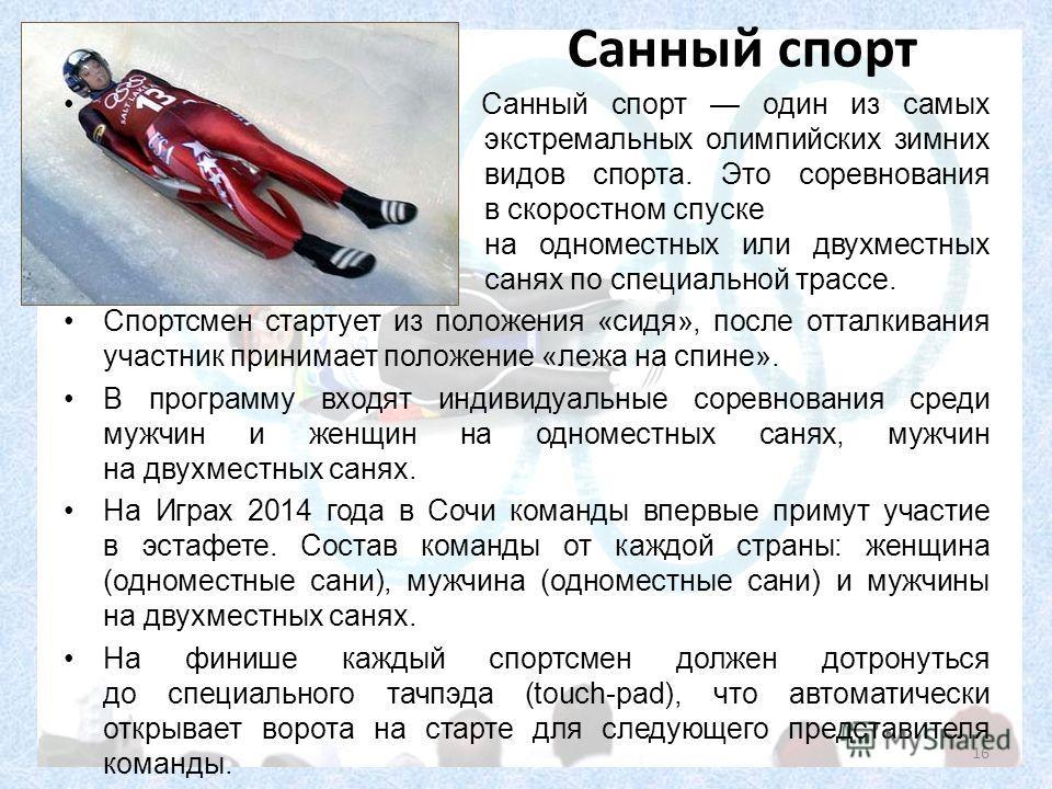 Санный спорт Санный спорт один из самых экстремальных олимпийских зимних видов спорта. Это соревнования в скоростном спуске на одноместных или двухместных санях по специальной трассе. Спортсмен стартует из положения «сидя», после отталкивания участни