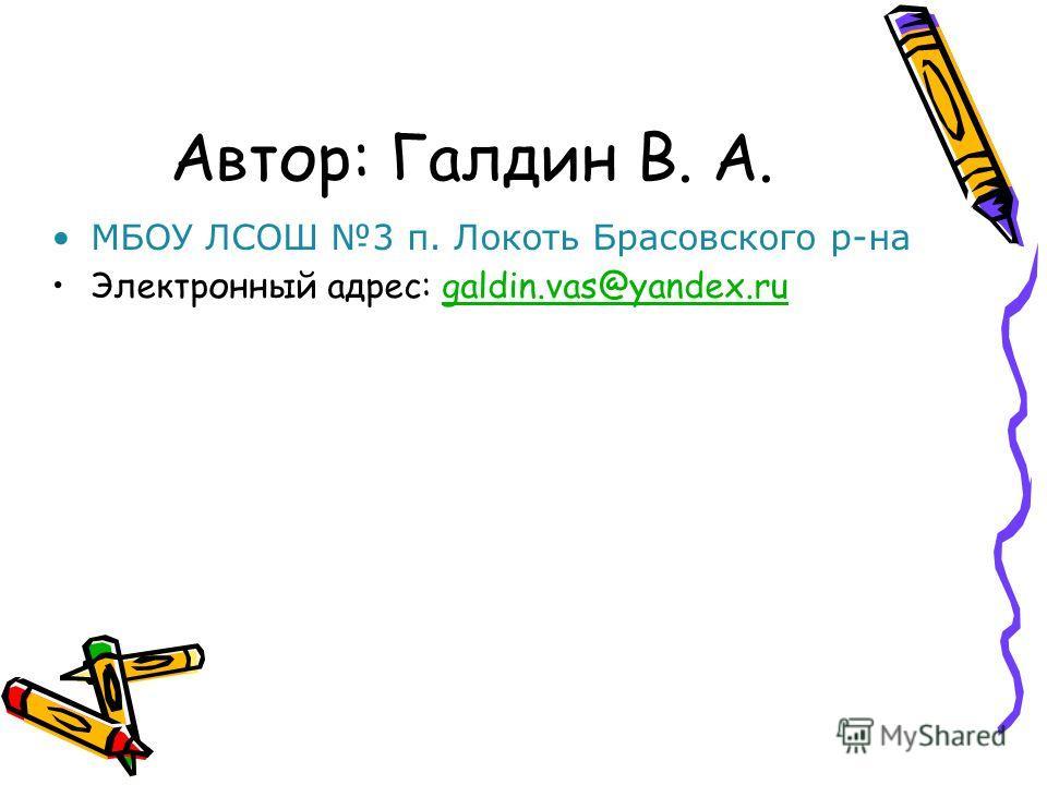 Автор: Галдин В. А. МБОУ ЛСОШ 3 п. Локоть Брасовского р-на Электронный адрес: galdin.vas@yandex.rugaldin.vas@yandex.ru