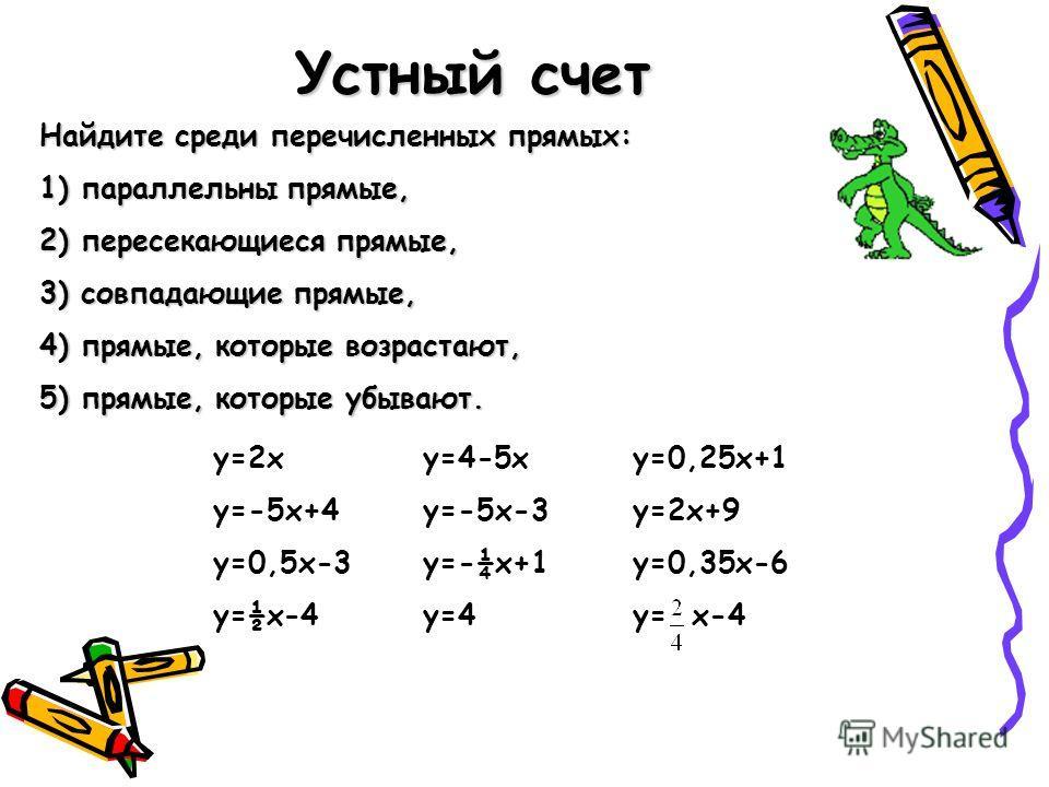 Устный счет Найдите среди перечисленных прямых: 1) параллельны прямые, 2) пересекающиеся прямые, 3) совпадающие прямые, 4) прямые, которые возрастают, 5) прямые, которые убывают. у=2 ху=4-5 ху=0,25 х+1 у=-5 х+4 у=-5 х-3 у=2 х+9 у=0,5 х-3 у=-¼х+1 у=0,