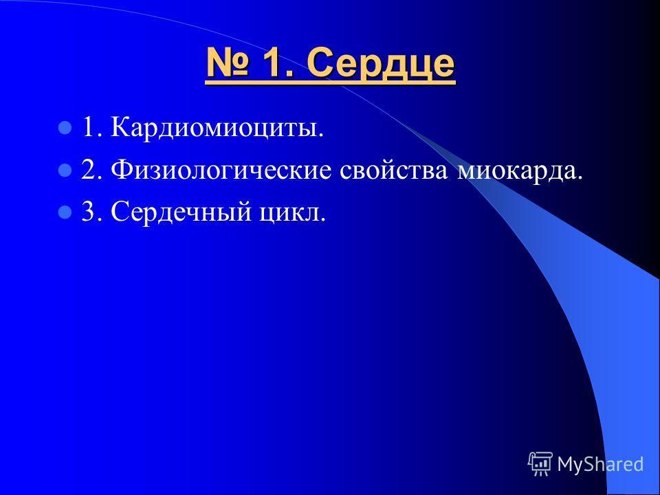 1. Сердце 1. Сердце 1. Кардиомиоциты. 2. Физиологические свойства миокарда. 3. Сердечный цикл.