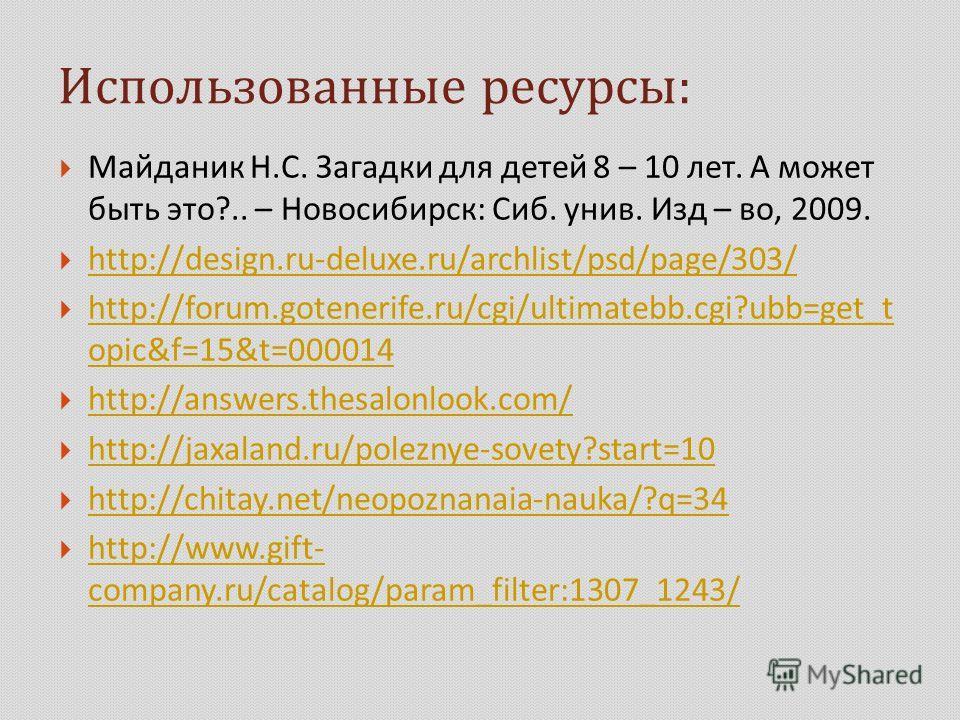 Использованные ресурсы : Майданик Н. С. Загадки для детей 8 – 10 лет. А может быть это ?.. – Новосибирск : Сиб. унив. Изд – во, 2009. http://design.ru-deluxe.ru/archlist/psd/page/303/ http://forum.gotenerife.ru/cgi/ultimatebb.cgi?ubb=get_t opic&f=15&