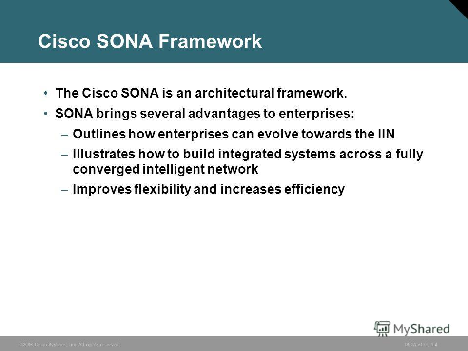 © 2006 Cisco Systems, Inc. All rights reserved.ISCW v1.01-4 Cisco SONA Framework The Cisco SONA is an architectural framework. SONA brings several advantages to enterprises: –Outlines how enterprises can evolve towards the IIN –Illustrates how to bui
