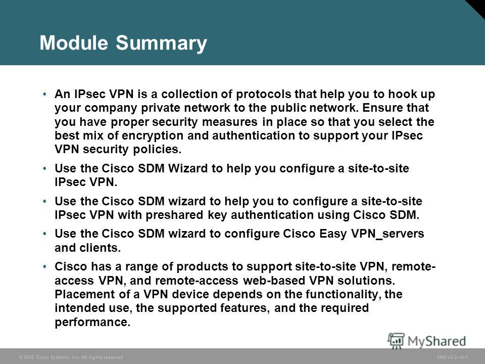 © 2006 Cisco Systems, Inc. All rights reserved. SND v2.06-1 Module Summary An IPsec VPN is a collection of protocols that help you to hook up your company private network to the public network. Ensure that you have proper security measures in place s