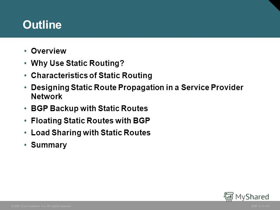 © 2005 Cisco Systems, Inc. All rights reserved. BGP v3.25-2 Outline Overview Why Use Static Routing? Characteristics of Static Routing Designing Static Route Propagation in a Service Provider Network BGP Backup with Static Routes Floating Static Rout