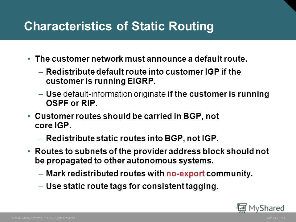 © 2005 Cisco Systems, Inc. All rights reserved. BGP v3.25-4 Characteristics of Static Routing The customer network must announce a default route. –Redistribute default route into customer IGP if the customer is running EIGRP. –Use default-information