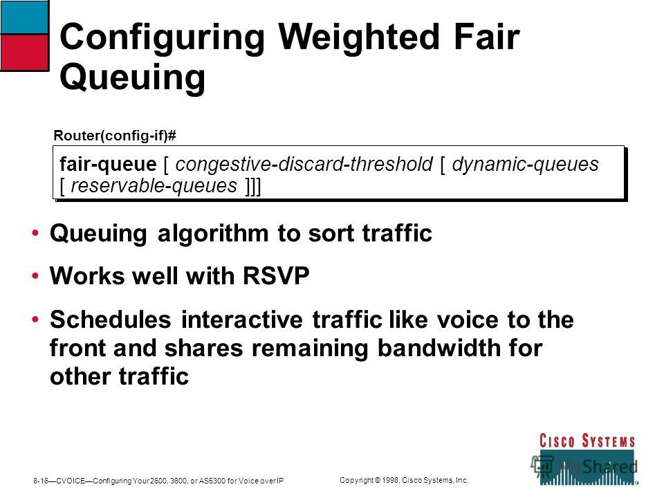 8-16CVOICEConfiguring Your 2600, 3600, or AS5300 for Voice over IP Copyright © 1998, Cisco Systems, Inc. Configuring Weighted Fair Queuing Router(config-if)# fair-queue [ congestive-discard-threshold [ dynamic-queues [ reservable-queues ]]] Queuing a