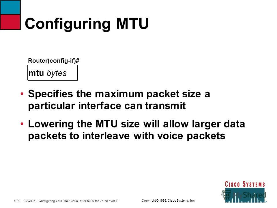 8-20CVOICEConfiguring Your 2600, 3600, or AS5300 for Voice over IP Copyright © 1998, Cisco Systems, Inc. Configuring MTU Router(config-if)# mtu bytes Specifies the maximum packet size a particular interface can transmit Lowering the MTU size will all