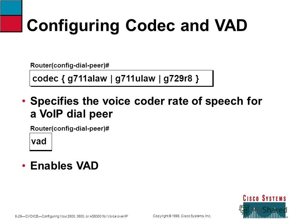 8-29CVOICEConfiguring Your 2600, 3600, or AS5300 for Voice over IP Copyright © 1998, Cisco Systems, Inc. Configuring Codec and VAD Router(config-dial-peer)# codec { g711alaw | g711ulaw | g729r8 } Specifies the voice coder rate of speech for a VoIP di