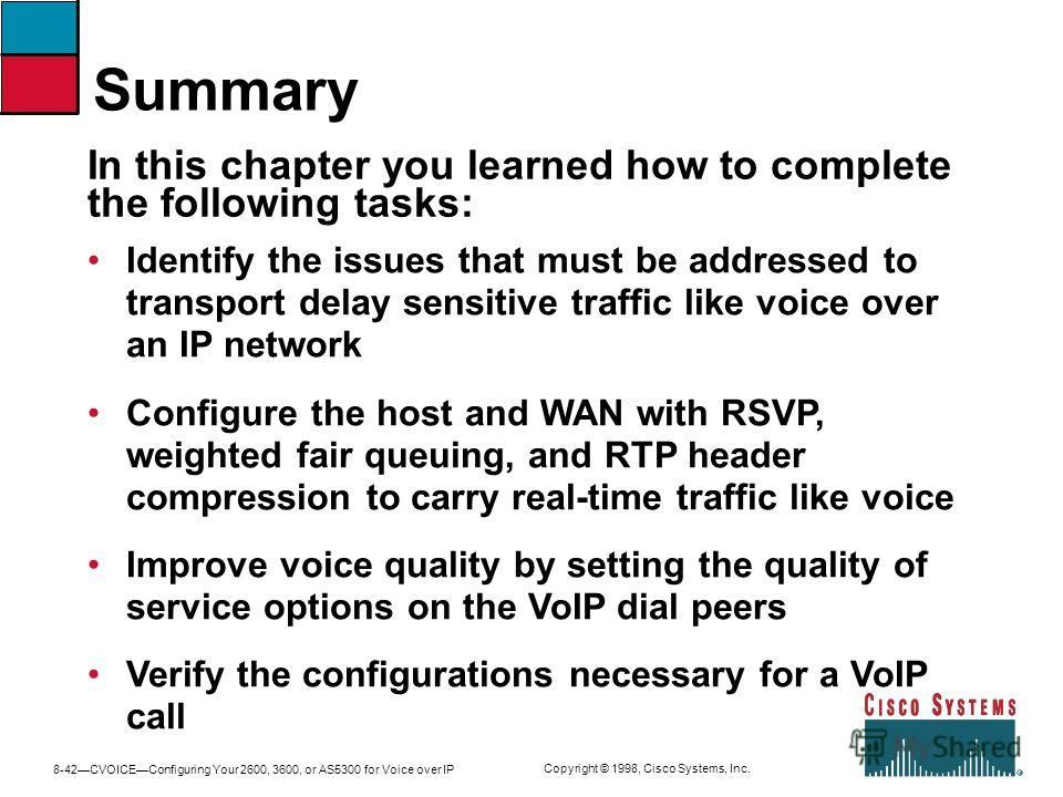 8-42CVOICEConfiguring Your 2600, 3600, or AS5300 for Voice over IP Copyright © 1998, Cisco Systems, Inc. Identify the issues that must be addressed to transport delay sensitive traffic like voice over an IP network Configure the host and WAN with RSV