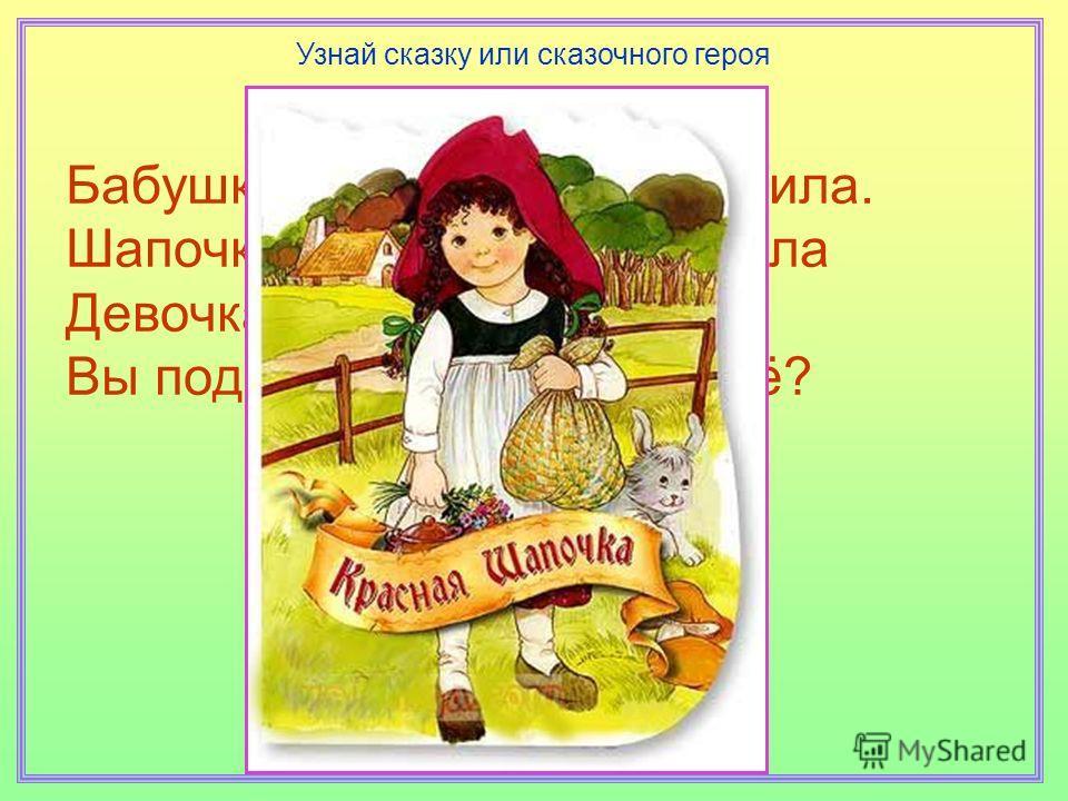 Бабушка девочку очень любила. Шапочку красную ей подарила Девочка имя забыла своё, Вы подскажите, как звали её? Узнай сказку или сказочного героя
