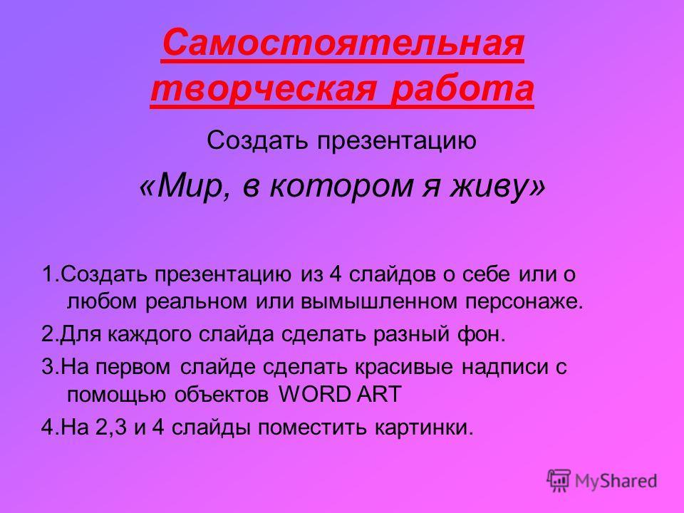 Самостоятельная творческая работа Создать презентацию «Мир, в котором я живу» 1. Создать презентацию из 4 слайдов о себе или о любом реальном или вымышленном персонаже. 2. Для каждого слайда сделать разный фон. 3. На первом слайде сделать красивые на