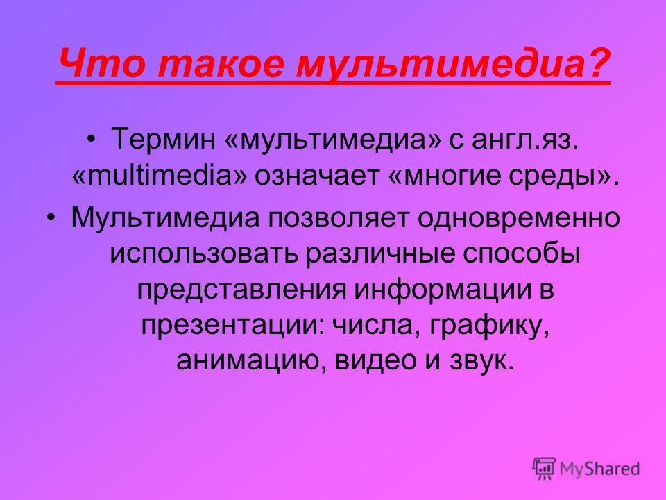 Что такое мультимедиа? Термин «мультимедиа» с англ.яз. «multimedia» означает «многие среды». Мультимедиа позволяет одновременно использовать различные способы представления информации в презентации: числа, графику, анимацию, видео и звук.