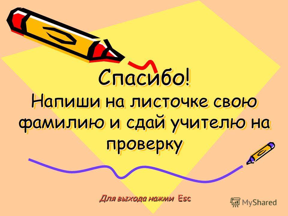 Спасибо! Напиши на листочке свою фамилию и сдай учителю на проверку Для выхода нажми E E E Esc