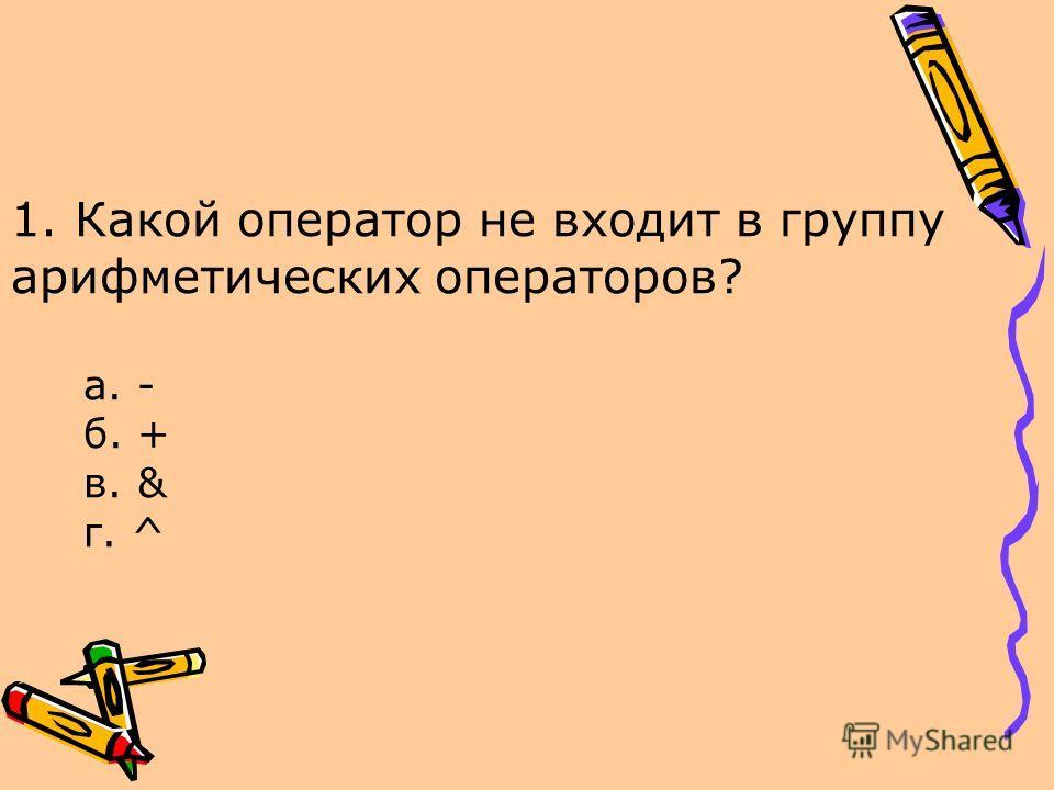 1. Какой оператор не входит в группу арифметических операторов? а. - б. + в. & г. ^
