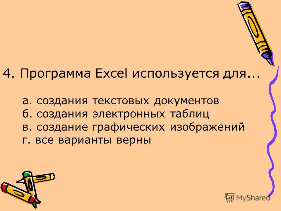 4. Программа Excel используется для... а. создания текстовых документов б. создания электронных таблиц в. создание графических изображений г. все варианты верны