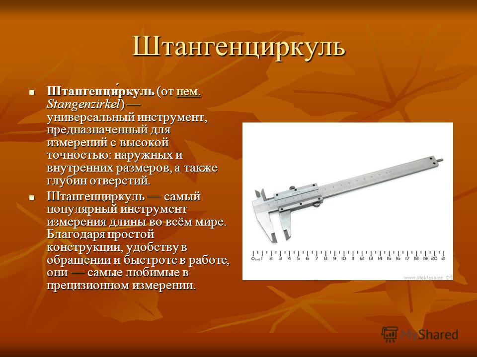 Штангенциркуль Штангенци́ркуль (от нем. Stangenzirkel) универсальный инструмент, предназначенный для измерений с высокой точностью: наружных и внутренних размеров, а также глубин отверстий. Штангенци́ркуль (от нем. Stangenzirkel) универсальный инстру