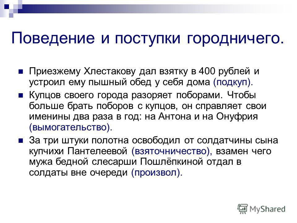 Поведение и поступки городничего. Приезжему Хлестакову дал взятку в 400 рублей и устроил ему пышный обед у себя дома (подкуп). Купцов своего города разоряет поборами. Чтобы больше брать поборов с купцов, он справляет свои именины два раза в год: на А