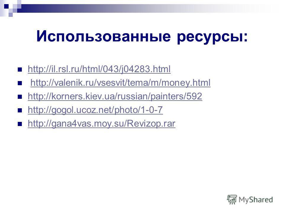 Использованные ресурсы: http://il.rsl.ru/html/043/j04283. html http://valenik.ru/vsesvit/tema/m/money.html http://korners.kiev.ua/russian/painters/592 http://gogol.ucoz.net/photo/1-0-7 http://gana4vas.moy.su/Revizop.rar