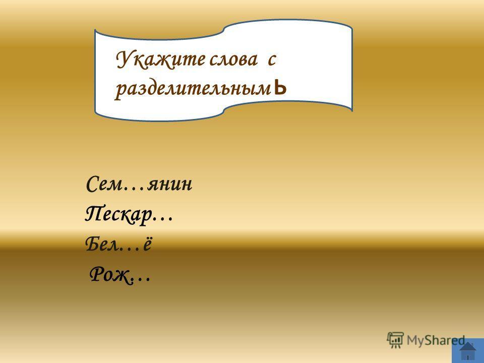 В Укажите слова с разделительным Ь Сем…янин Пескар… Бел…ё Рож…