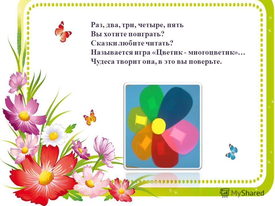 Раз, два, три, четыре, пять Вы хотите поиграть? Сказки любите читать? Называется игра «Цветик - много цветик»… Чудеса творит она, в это вы поверьте.