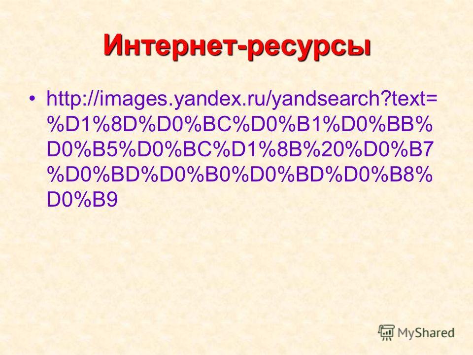 Интернет-ресурсы http://images.yandex.ru/yandsearch?text= %D1%8D%D0%BC%D0%B1%D0%BB% D0%B5%D0%BC%D1%8B%20%D0%B7 %D0%BD%D0%B0%D0%BD%D0%B8% D0%B9