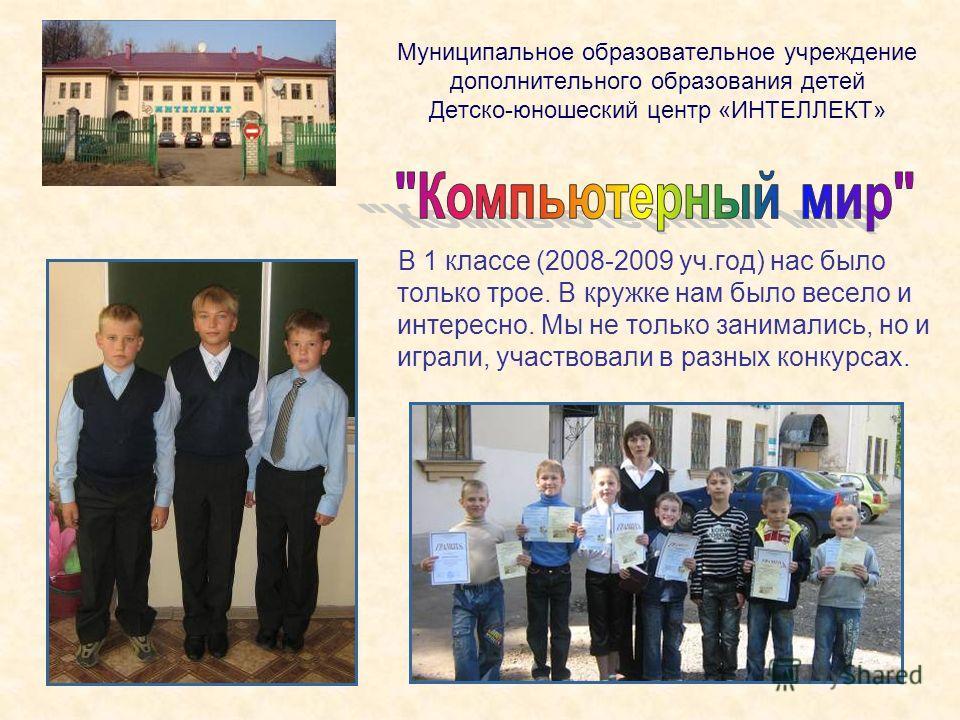 Муниципальное образовательное учреждение дополнительного образования детей Детско-юношеский центр «ИНТЕЛЛЕКТ» В 1 классе (2008-2009 уч.год) нас было только трое. В кружке нам было весело и интересно. Мы не только занимались, но и играли, участвовали