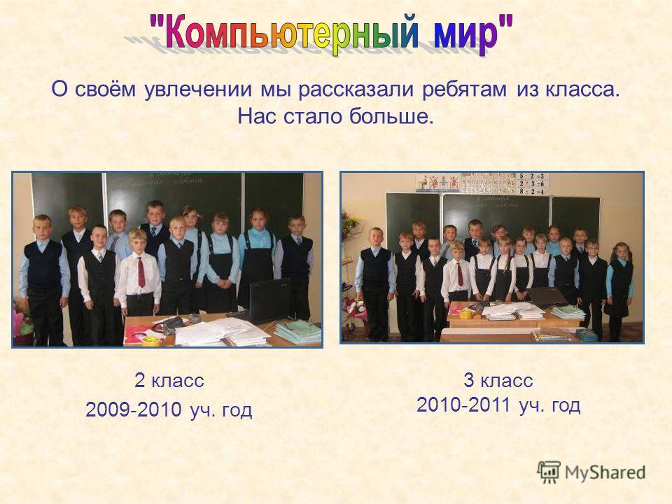 О своём увлечении мы рассказали ребятам из класса. Нас стало больше. 2 класс 2009-2010 уч. год 3 класс 2010-2011 уч. год