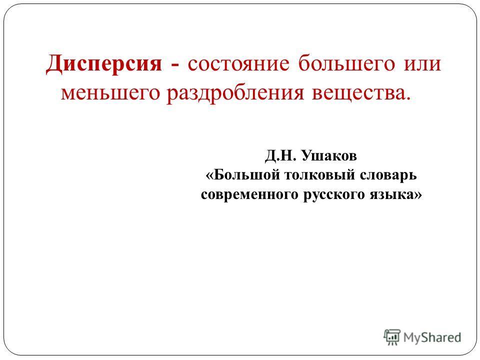 Дисперсия - состояние большего или меньшего раздробления вещества. Д.Н. Ушаков «Большой толковый словарь современного русского языка»