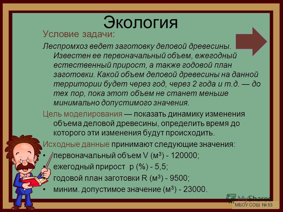 МБОУ СОШ 53 Экология Условие задачи: Леспромхоз ведет заготовку деловой древесины. Известен ее первоначальный объем, ежегодный естественный прирост, а также годовой план заготовки. Какой объем деловой древесины на данной территории будет через год, ч