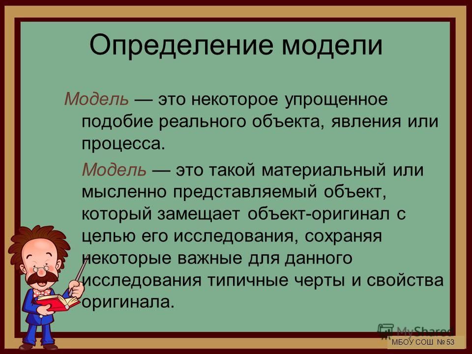 МБОУ СОШ 53 Определение модели Модель это некоторое упрощенное подобие реального объекта, явления или процесса. Модель это такой материальный или мысленно представляемый объект, который замещает объект-оригинал с целью его исследования, сохраняя неко
