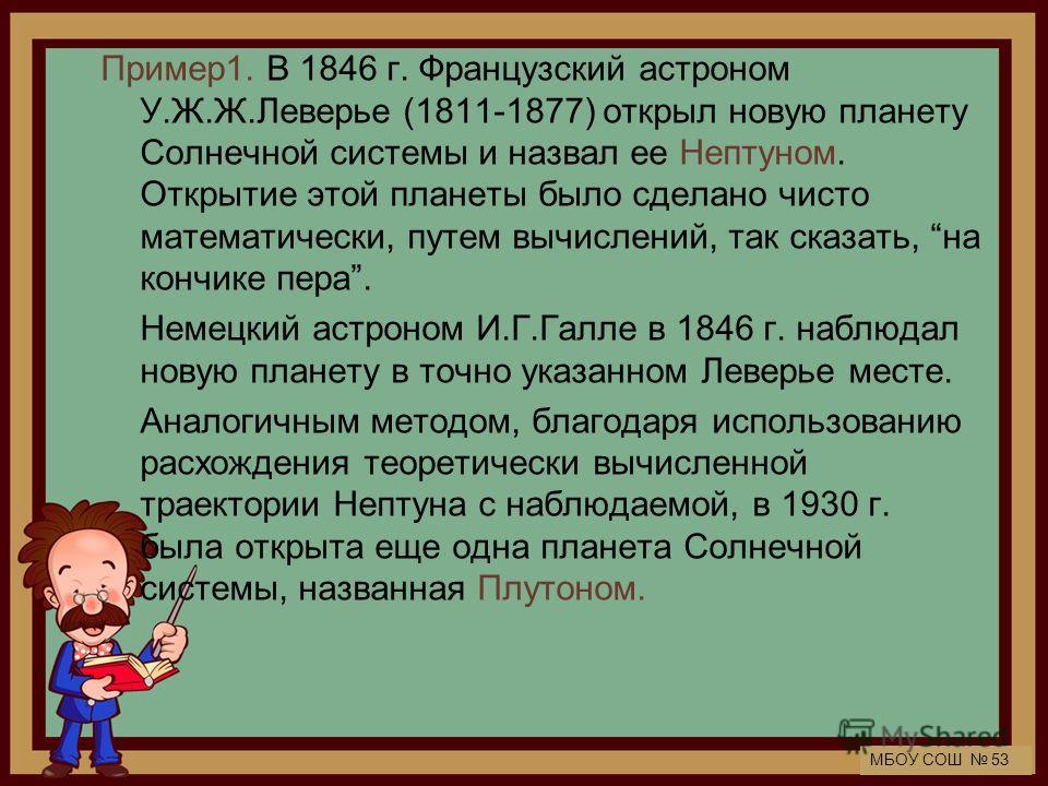 МБОУ СОШ 53 Пример 1. В 1846 г. Французский астроном У.Ж.Ж.Леверье (1811-1877) открыл новую планету Солнечной системы и назвал ее Нептуном. Открытие этой планеты было сделано чисто математически, путем вычислений, так сказать, на кончике пера. Немецк