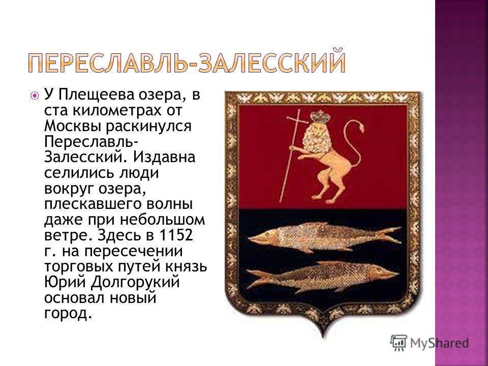 У Плещеева озера, в ста километрах от Москвы раскинулся Переславль- Залесский. Издавна селились люди вокруг озера, плескавшего волны даже при небольшом ветре. Здесь в 1152 г. на пересечении торговых путей князь Юрий Долгорукий основал новый город.