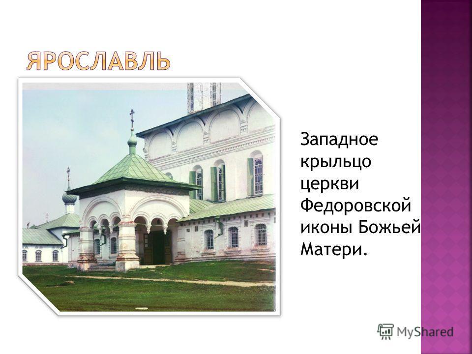 Западное крыльцо церкви Федоровской иконы Божьей Матери.