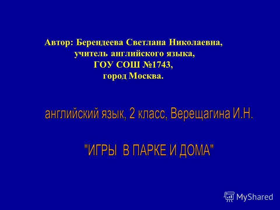 Автор: Берендеева Светлана Николаевна, учитель английского языка, ГОУ СОШ 1743, город Москва.
