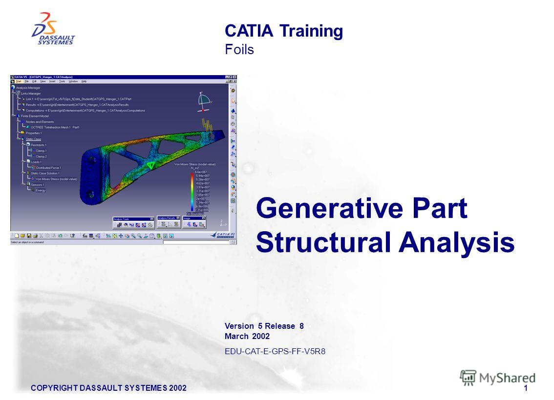 COPYRIGHT DASSAULT SYSTEMES 20021 Generative Part Structural Analysis CATIA Training Foils Version 5 Release 8 March 2002 EDU-CAT-E-GPS-FF-V5R8