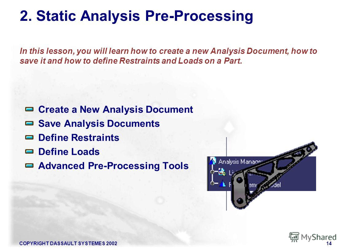 COPYRIGHT DASSAULT SYSTEMES 200214 2. Static Analysis Pre-Processing In this lesson, you will learn how to create a new Analysis Document, how to save it and how to define Restraints and Loads on a Part. Create a New Analysis Document Save Analysis D