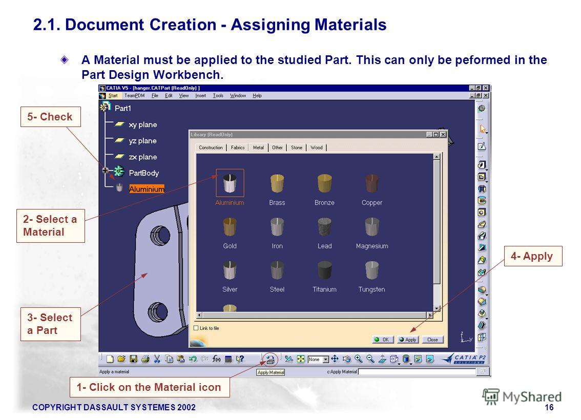 COPYRIGHT DASSAULT SYSTEMES 200216 A Material must be applied to the studied Part. This can only be peformed in the Part Design Workbench. 1- Click on the Material icon 2- Select a Material 4- Apply 2.1. Document Creation - Assigning Materials 5- Che