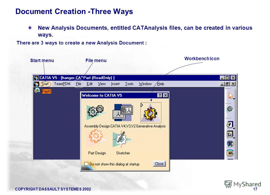 COPYRIGHT DASSAULT SYSTEMES 200217 New Analysis Documents, entitled CATAnalysis files, can be created in various ways. There are 3 ways to create a new Analysis Document : Document Creation -Three Ways Workbench Icon File menuStart menu