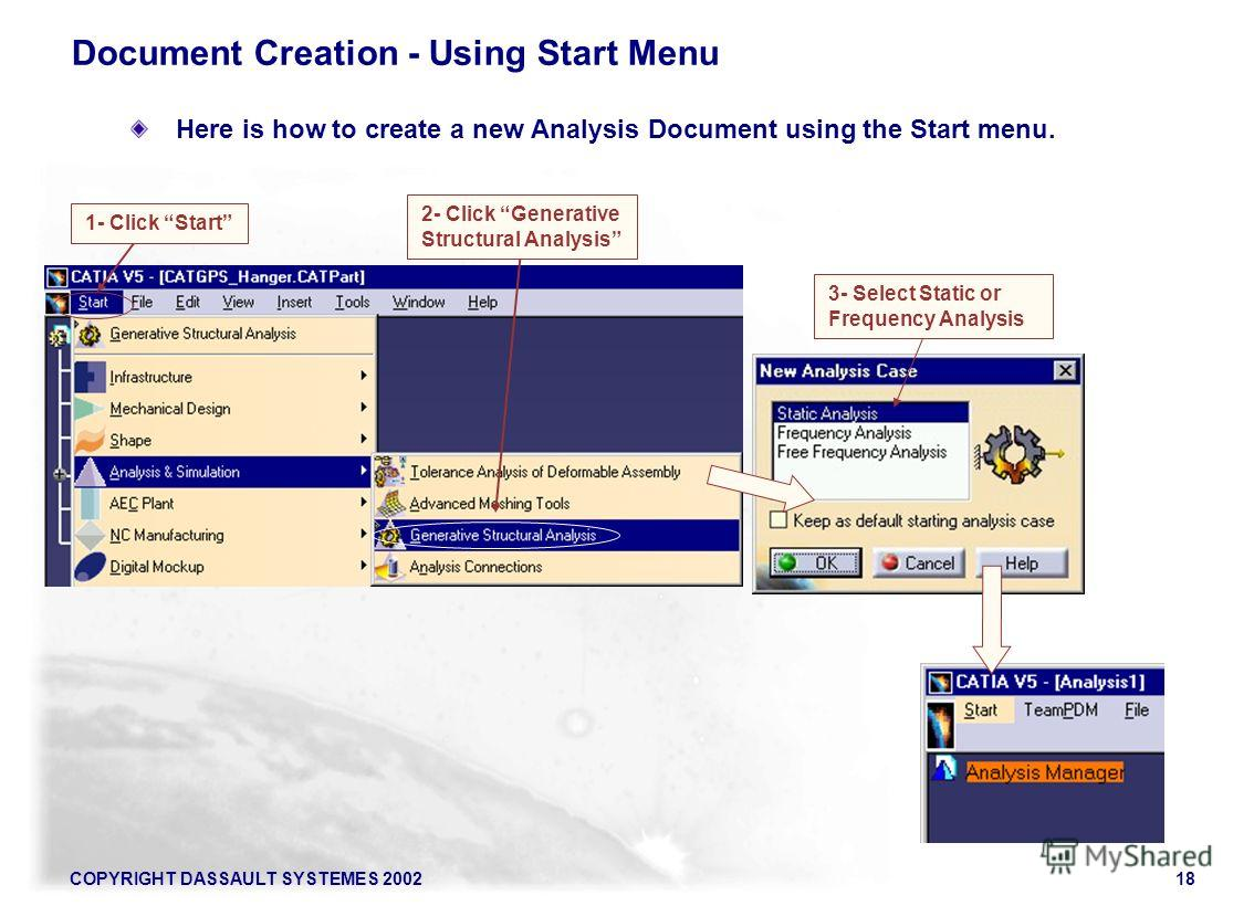 COPYRIGHT DASSAULT SYSTEMES 200218 Here is how to create a new Analysis Document using the Start menu. Document Creation - Using Start Menu 1- Click Start 2- Click Generative Structural Analysis 3- Select Static or Frequency Analysis