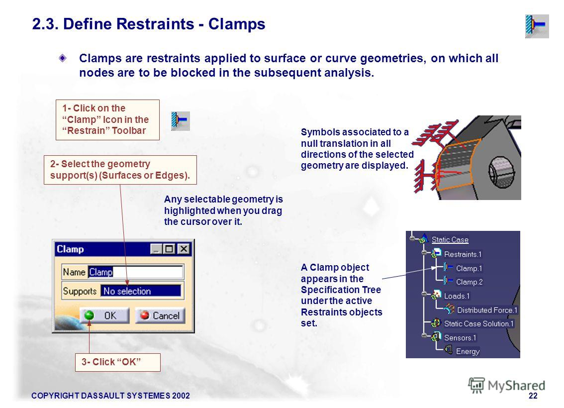 COPYRIGHT DASSAULT SYSTEMES 200222 Clamps are restraints applied to surface or curve geometries, on which all nodes are to be blocked in the subsequent analysis. 2.3. Define Restraints - Clamps 1- Click on the Clamp Icon in the Restrain Toolbar 2- Se
