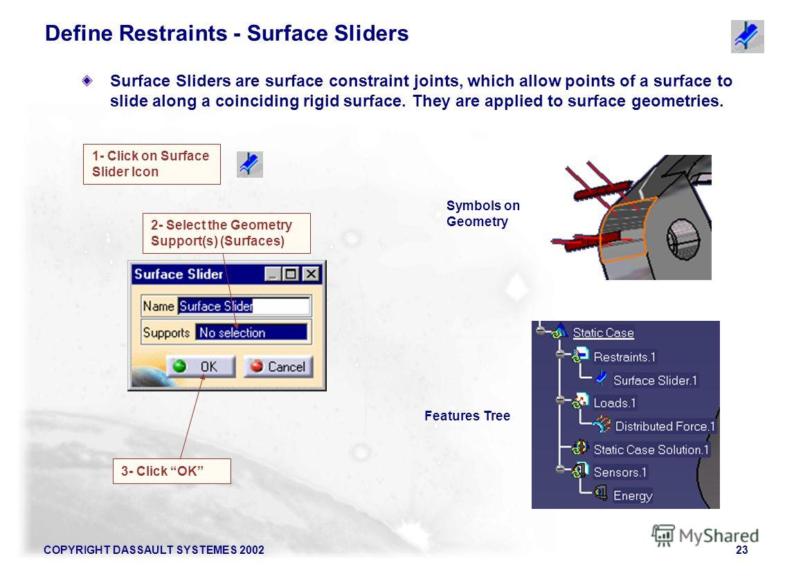 COPYRIGHT DASSAULT SYSTEMES 200223 Surface Sliders are surface constraint joints, which allow points of a surface to slide along a coinciding rigid surface. They are applied to surface geometries. 1- Click on Surface Slider Icon Symbols on Geometry F