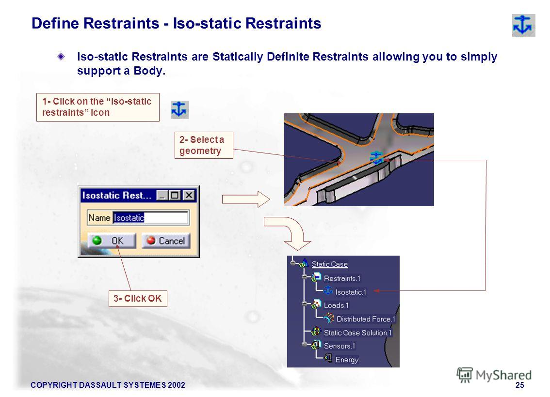 COPYRIGHT DASSAULT SYSTEMES 200225 Iso-static Restraints are Statically Definite Restraints allowing you to simply support a Body. Define Restraints - Iso-static Restraints 1- Click on the iso-static restraints Icon 2- Select a geometry 3- Click OK