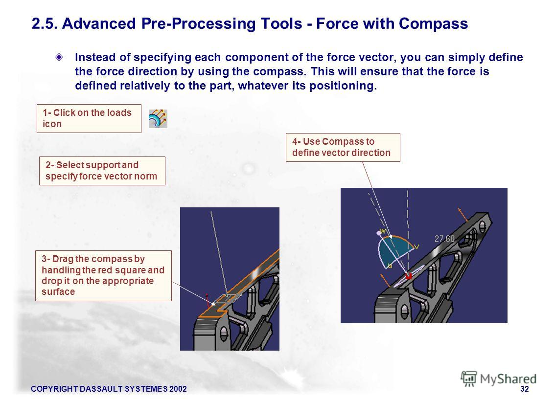 COPYRIGHT DASSAULT SYSTEMES 200232 Instead of specifying each component of the force vector, you can simply define the force direction by using the compass. This will ensure that the force is defined relatively to the part, whatever its positioning.