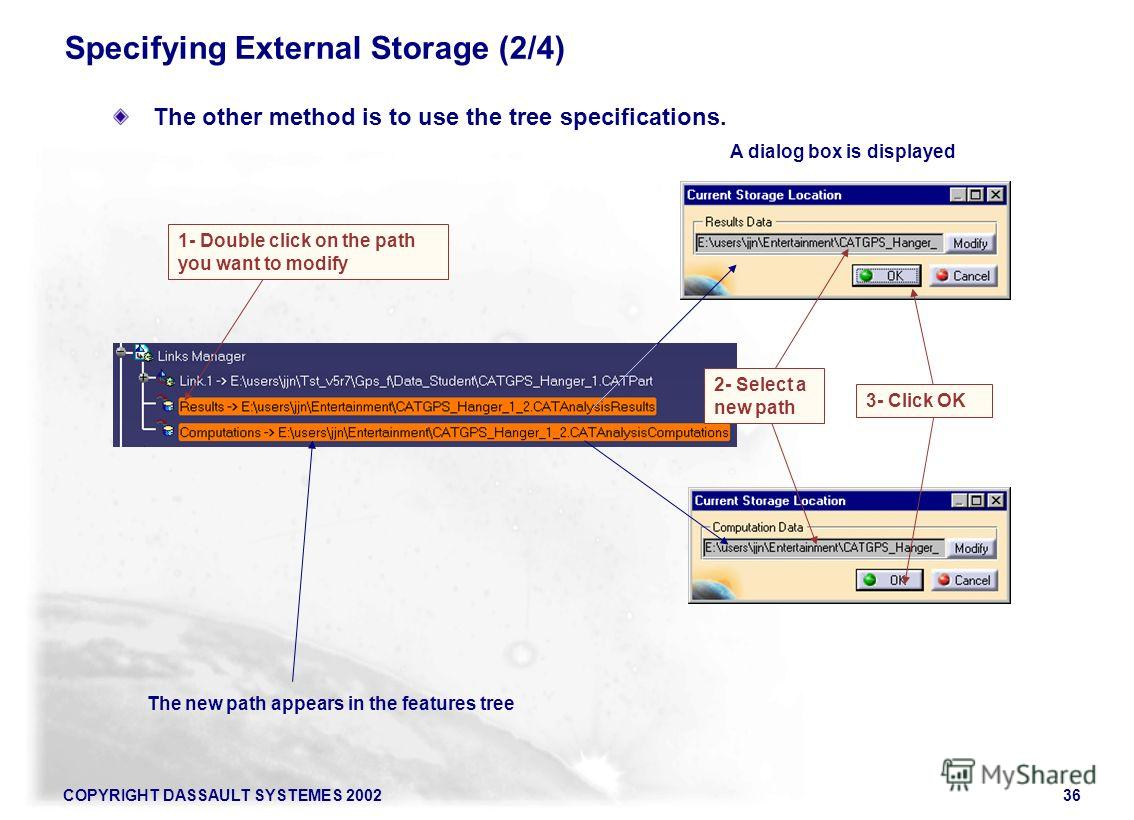 COPYRIGHT DASSAULT SYSTEMES 200236 Specifying External Storage (2/4) The other method is to use the tree specifications. A dialog box is displayed The new path appears in the features tree 1- Double click on the path you want to modify 2- Select a ne
