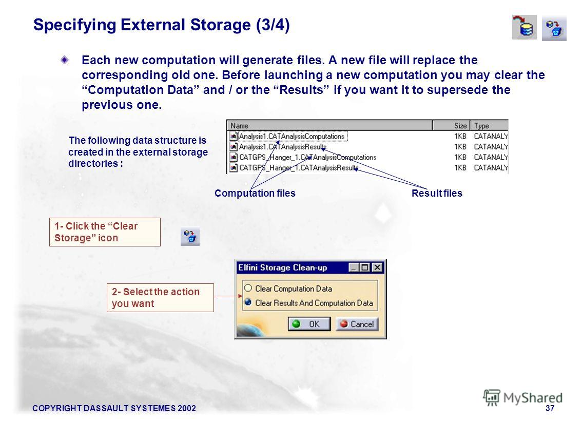 COPYRIGHT DASSAULT SYSTEMES 200237 Specifying External Storage (3/4) Each new computation will generate files. A new file will replace the corresponding old one. Before launching a new computation you may clear the Computation Data and / or the Resul