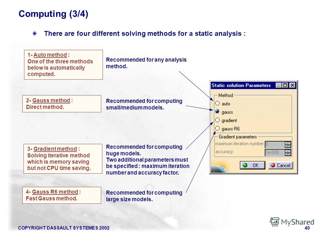 COPYRIGHT DASSAULT SYSTEMES 200240 There are four different solving methods for a static analysis : 1- Auto method : One of the three methods below is automatically computed. 2- Gauss method : Direct method. 3- Gradient method : Solving iterative met