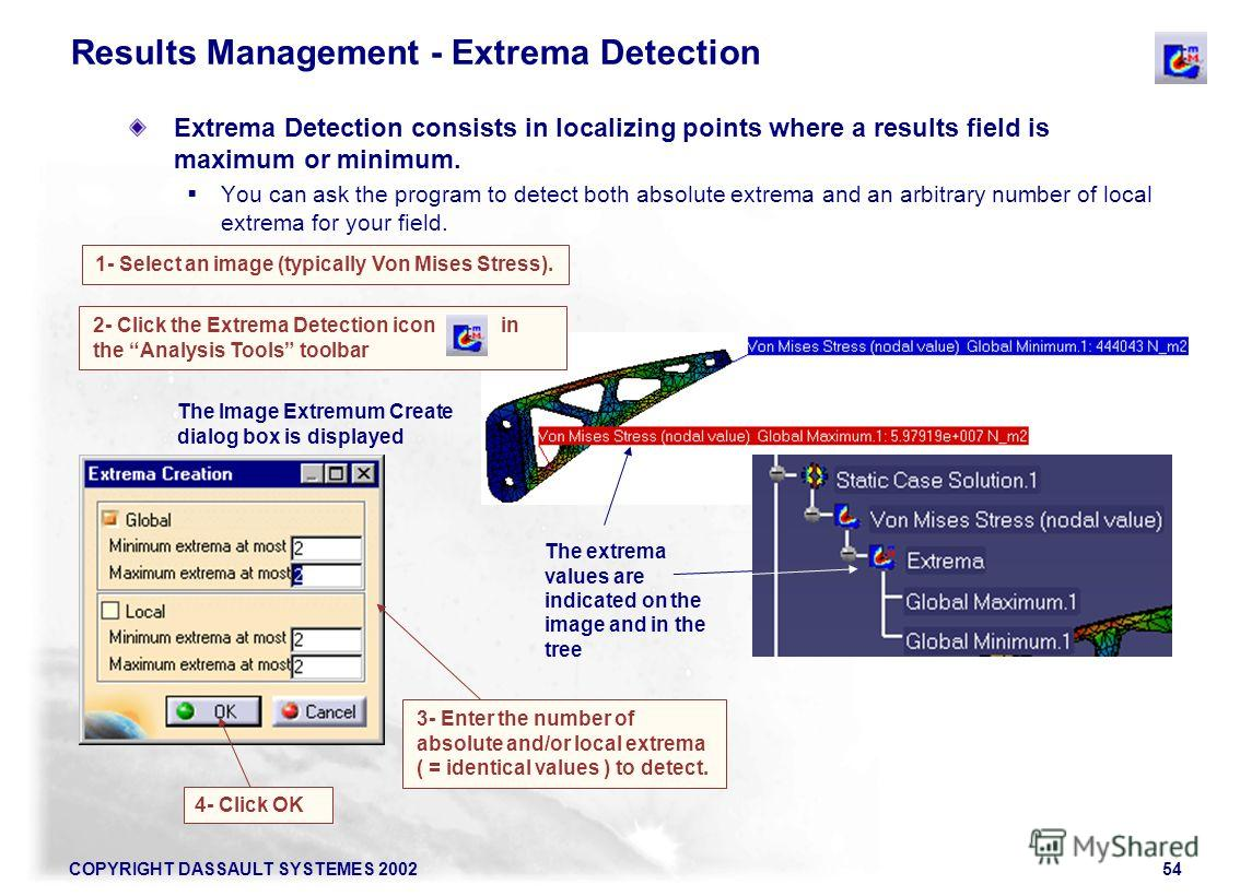 COPYRIGHT DASSAULT SYSTEMES 200254 1- Select an image (typically Von Mises Stress). 2- Click the Extrema Detection icon in the Analysis Tools toolbar Results Management - Extrema Detection Extrema Detection consists in localizing points where a resul