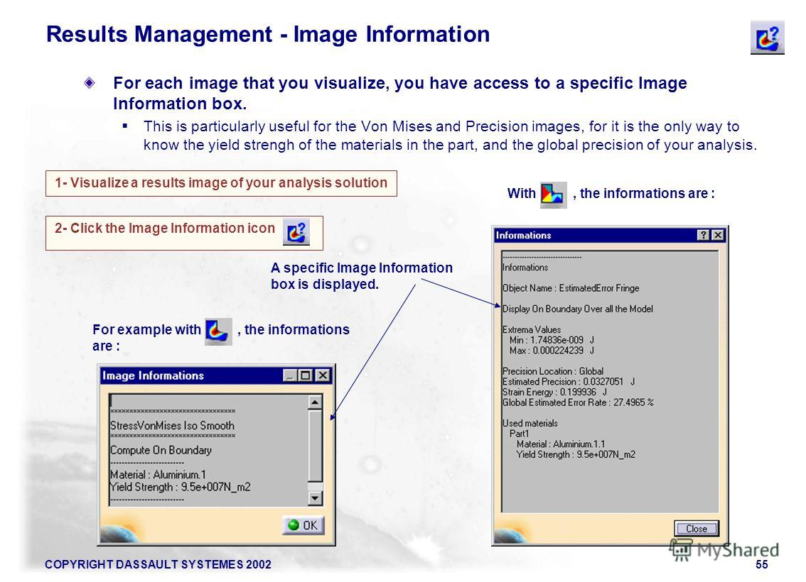 COPYRIGHT DASSAULT SYSTEMES 200255 For example with, the informations are : 1- Visualize a results image of your analysis solution 2- Click the Image Information icon A specific Image Information box is displayed. Results Management - Image Informati