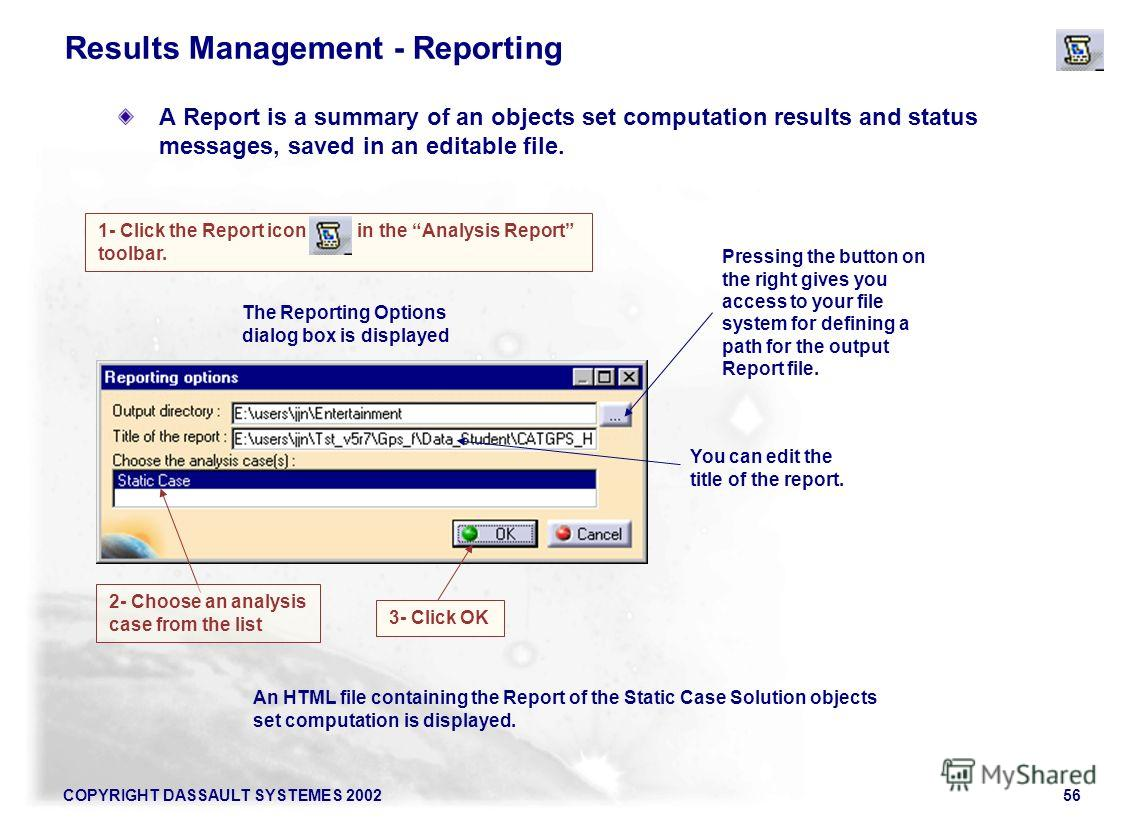 COPYRIGHT DASSAULT SYSTEMES 200256 1- Click the Report icon in the Analysis Report toolbar. An HTML file containing the Report of the Static Case Solution objects set computation is displayed. Results Management - Reporting A Report is a summary of a